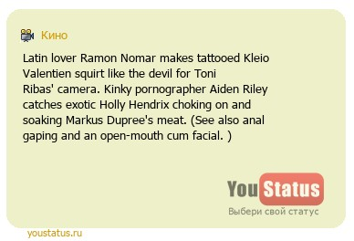 статус: Latin lover Ramon Nomar makes tattooed Kleio Valentien squirt like the devil for Toni Ribas camera. Kinky pornographer Aiden Riley catches exotic Holly Hendrix choking on and soaking Markus Duprees meat. (See also anal gaping and an open-mouth cum facial. )