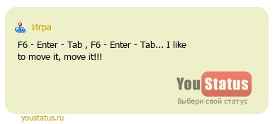 статус: F6 - Enter - Tab , F6 - Enter - Tab... I like to move it, move it!!!