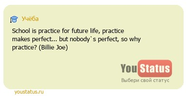 статус: School is practice for future life, practice makes perfect... but nobody`s perfect, so why practice? (Billie Joe)
