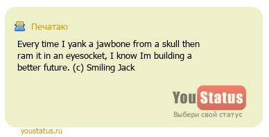 статус: Every time I yank a jawbone from a skull then ram it in an eyesocket, I know Im building a better future. (с) Smiling Jack